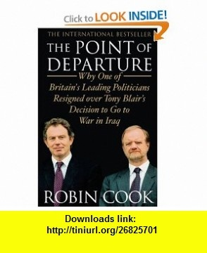 The Point of Departure Why One of Britains Leading Politicians Resigned over Tony Blairs Decision to Go to War in Iraq (9781416578314) Robin Cook , ISBN-10: 1416578315  , ISBN-13: 978-1416578314 ,  , tutorials , pdf , ebook , torrent , downloads , rapidshare , filesonic , hotfile , megaupload , fileserve