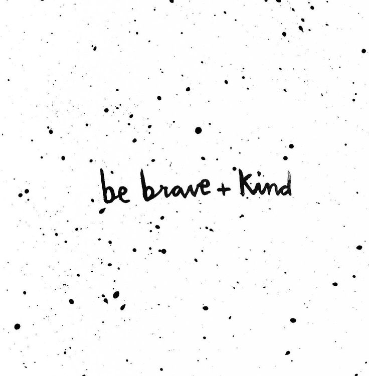 sometimes being kind is brave.