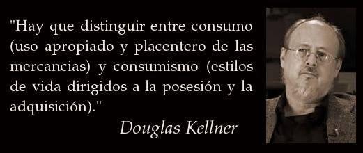 ... Hay que distinguir entre (uso apropiado y placentero de las mercancías) y consumismo (estilos de vida dirigidos a la posesión y la adquisición). Douglas Keellner.