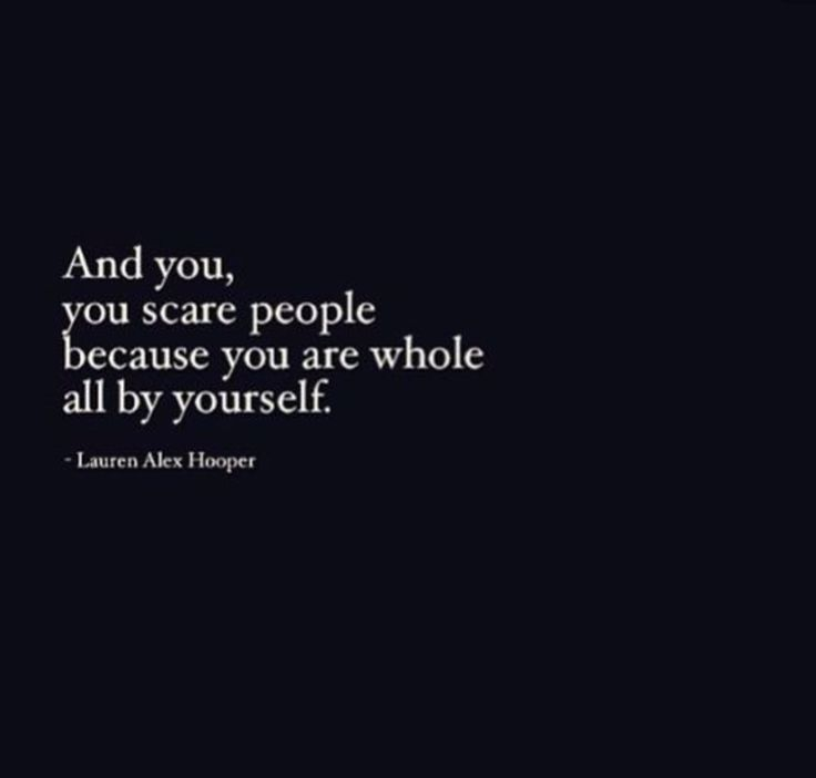 And you, you scare people because you are whole all by yourself.