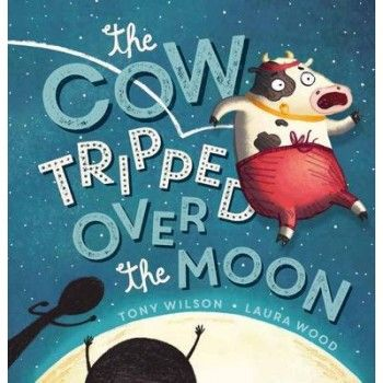 The Cow Tripped Over the Moon by Tony Wilson & Laura Wood for ages 3-6 CBCA Honour Book 2016 Early Childhood.