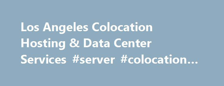 Los Angeles Colocation Hosting & Data Center Services #server #colocation #los #angeles http://poland.remmont.com/los-angeles-colocation-hosting-data-center-services-server-colocation-los-angeles/  #Los Angeles Colocation Consulting Services Asterisk PBX Phone Systems Citrix Servers Large E-commerceInstallations Custom Web Applications Corporate Network Infrastructure Secure Colocation High Power/Density Requirements Large Cage Colocation Space Data Center Outsourcing HIPAA and…