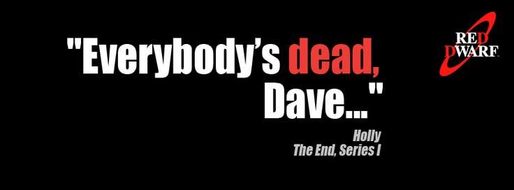 """""""Everybody's dead, Dave..."""" - Holly (played by Norman Lovett), The End, Red Dwarf Series I"""