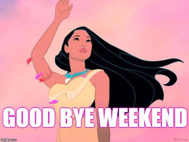 Good bye Weekend!
