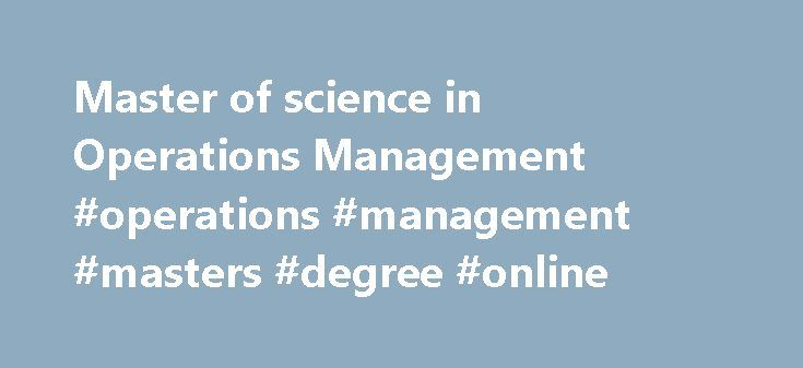 Master of science in Operations Management #operations #management #masters #degree #online http://kansas-city.remmont.com/master-of-science-in-operations-management-operations-management-masters-degree-online/  # What is Operations Management? Operations Management is a set of activities that creates value by transforming inputs into outputs. Operations Management involves the 10 strategic decisions: design of goods and services, managing quality, process and capacity design, location…