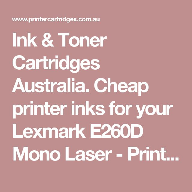 Ink & Toner Cartridges Australia. Cheap printer inks for your Lexmark E260D Mono Laser - PrinterCartridges.com.au