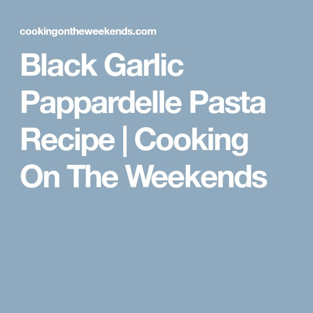 Black Garlic Pappardelle Pasta Recipe | Cooking On The Weekends