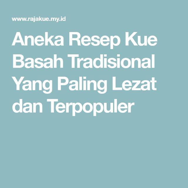 Aneka Resep Kue Basah Tradisional Yang Paling Lezat dan Terpopuler