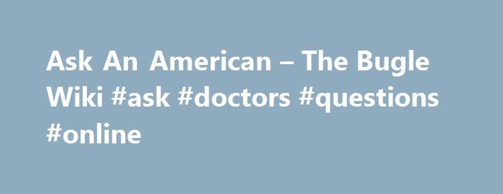 Ask An American – The Bugle Wiki #ask #doctors #questions #online http://questions.nef2.com/ask-an-american-the-bugle-wiki-ask-doctors-questions-online/  #wiki ask # Ask An American Introduction by John Oliver Every few episodes, a guest known only as 'The American' (voiced by daily show producer and comedian Rory Albanese) will appear on the show. He is portrayed as the stereotypical working-class American; xenophobic, lazy, and ignorant. He is from New Jersey (supposedly- some fans have…