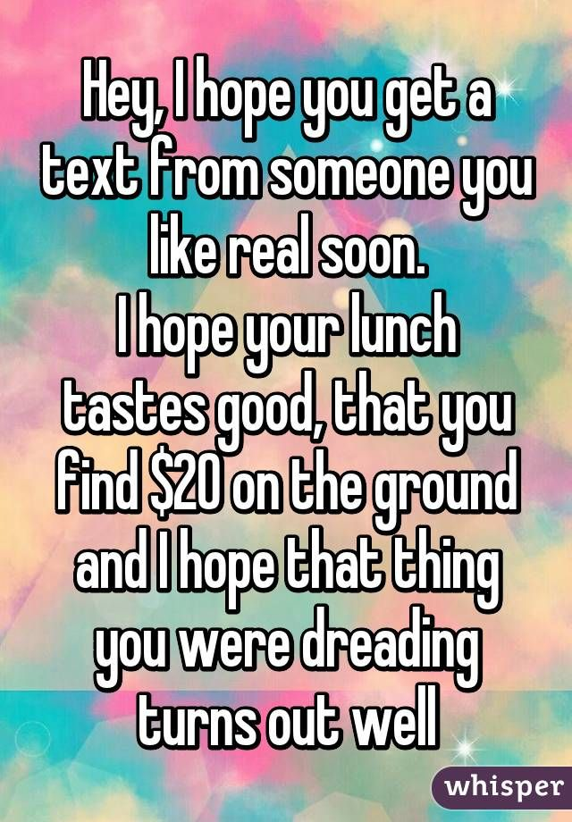 Hey, I hope you get a text from someone you like real soon. I hope your lunch tastes good, that you find $20 on the ground and I hope that thing you were dreading turns out well #funnypics #funny #lol