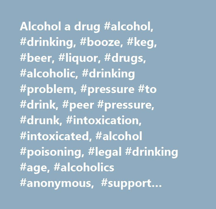 Alcohol a drug #alcohol, #drinking, #booze, #keg, #beer, #liquor, #drugs, #alcoholic, #drinking #problem, #pressure #to #drink, #peer #pressure, #drunk, #intoxication, #intoxicated, #alcohol #poisoning, #legal #drinking #age, #alcoholics #anonymous, #support #groups, #hotlines, #hangover, #my #parents #don't #want #me #to #drink, #why #teens #drink, #no #inhibitions, #blackouts, #i #can't #control #my #drinking…
