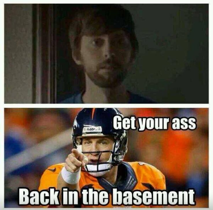 Get your ass back in the basement. It's only weird if it doesn't work. Peyton manning meme. Funny. Broncos.