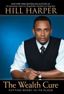 The Wealth Cure by Hill Harper - Hill Harper's new book, The Wealth Cure: Putting Money In Its Place, to read. You probably recognize Hill Harper's picture on the cover of the book. He is one of the lead actors on the television show, CSI: NY.