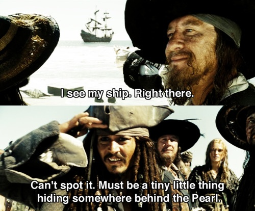 "Disney NA - Pirates of the Caribbean: ""I see my ship. Right there."" ""Can't spot it. Must be a tiny little thing hiding somewhere behind the Pearl."""