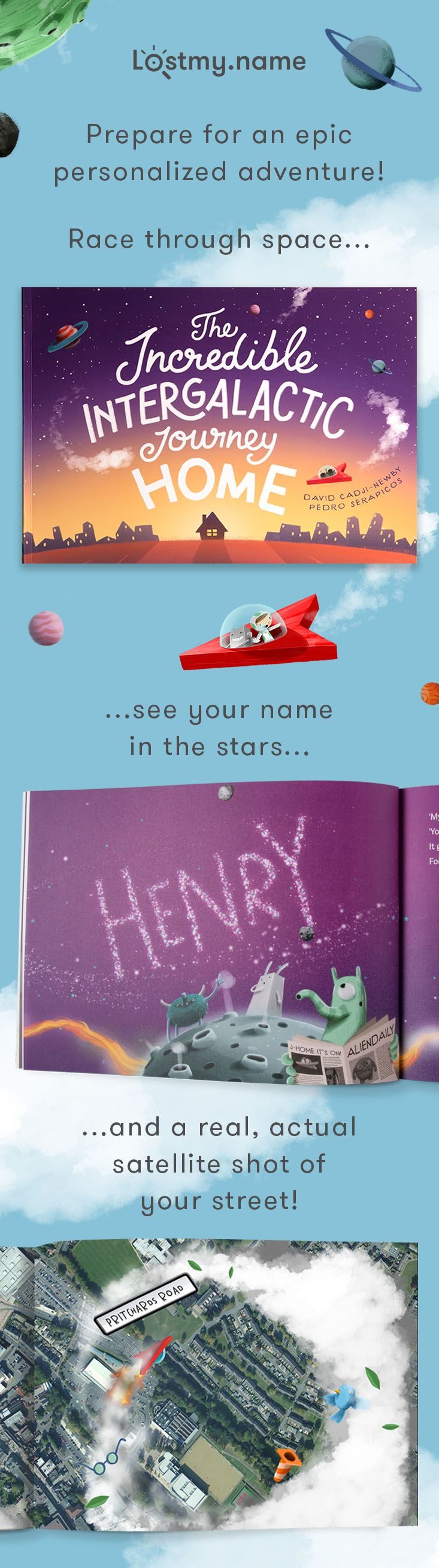Take a child on an unforgettable adventure with The Incredible Intergalactic Journey Home. This astonishing personalized storybook whooshes your child through the galaxy (to see their name in the stars!) before delivering them to their front door (where astonishing satellite imagery of their actual home awaits)! You can make it in seconds and get it delivered anywhere on planet Earth for free.