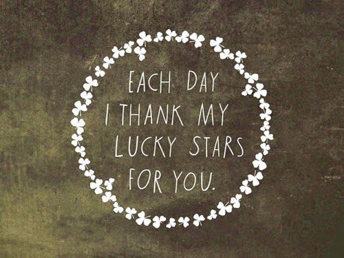 Each day I thank my lucky stars for you