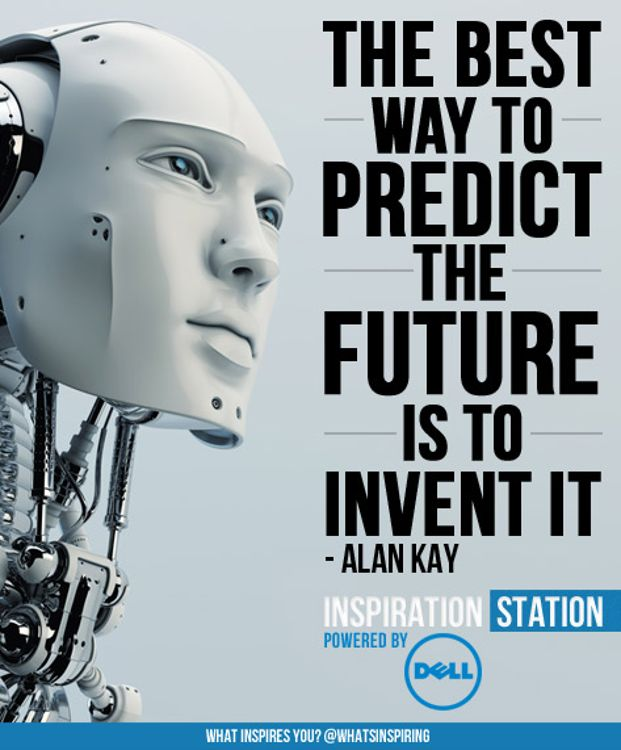 The best way to predict the future is to invent it. --Alan Kay quote  from Inspiration Station's Inspiration from Dell channel