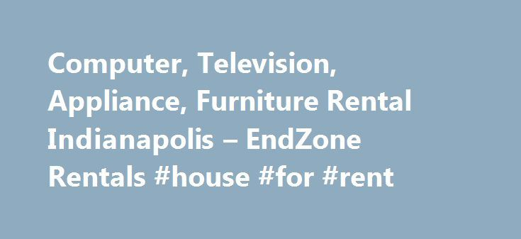 Computer, Television, Appliance, Furniture Rental Indianapolis – EndZone Rentals #house #for #rent http://renta.remmont.com/computer-television-appliance-furniture-rental-indianapolis-endzone-rentals-house-for-rent/  #appliance rental # 1/2 Off 1st Month Mention you saw this special on endzonerentals.com for 1/2 off your 1st month's rental. GET READY FOR THE HOLIDAYS IN THE SHOP APPLIANCES APPLIANCE ZONE TOP LOAD WASHER/DRYER PAIR: $18.99/WEEK 18 CU FT REFRIGERATOR: $17.99/WEEK and many more…