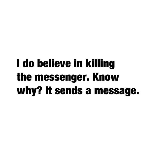 """I do believe in killing the messenger. Know why? It sends a message."""