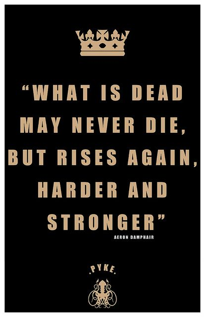 Aeron Damphair Quote    'What is dead may never die, but rises again, harder and stronger'    George RR Martin    Products with this on are now available from my Redbubble     Fantastic