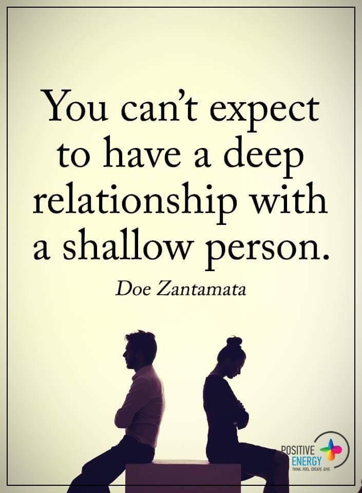 Relationships Quotes you can't expect to have a deep relationship with a shallow person. Doe Zantamata