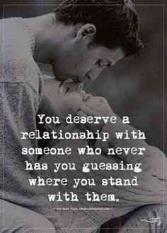 """You deserve a relationship with someone who never has you guessing where you stand with them."""