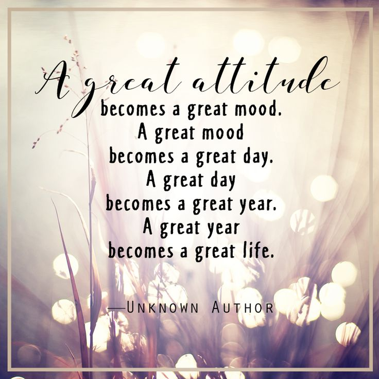 A great attitude becomes a great mood. A great mood becomes a great day. A great day becomes a great year. A great year becomes a great life - Unknown Author