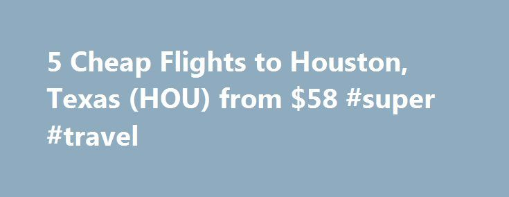 5 Cheap Flights to Houston, Texas (HOU) from $58 #super #travel http://canada.remmont.com/5-cheap-flights-to-houston-texas-hou-from-58-super-travel/  #cheap flight and hotel # Recent flights forums Cheap flights to Houston, TX recently found by travelers Enter your dates once and have TripAdvisor search multiple sites to find the best prices on Houston flights. Arriving at the Houston Airport Houston, the largest city in Texas, is home to two different airports. It makes finding cheap…