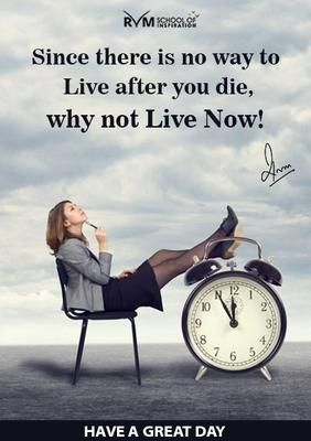 Since there is no way to Live after you die, why not Live Now!