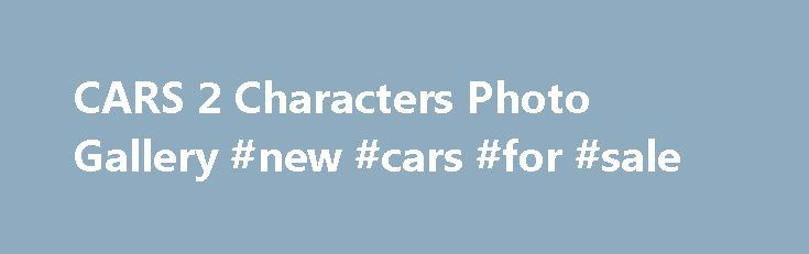 CARS 2 Characters Photo Gallery #new #cars #for #sale http://nigeria.remmont.com/cars-2-characters-photo-gallery-new-cars-for-sale/  #cars pictures # CARS 2 Characters Finn McMissile is a master British spy. Though charming and eloquent, it s his stealth maneuvering, intelligence and years in the field that enable him to thwart unexpected attacks from bad guys, making quick daredevil escapes. Finn s design is sleek and timeless, but he s also prepared for any tricky situation with an arsenal…