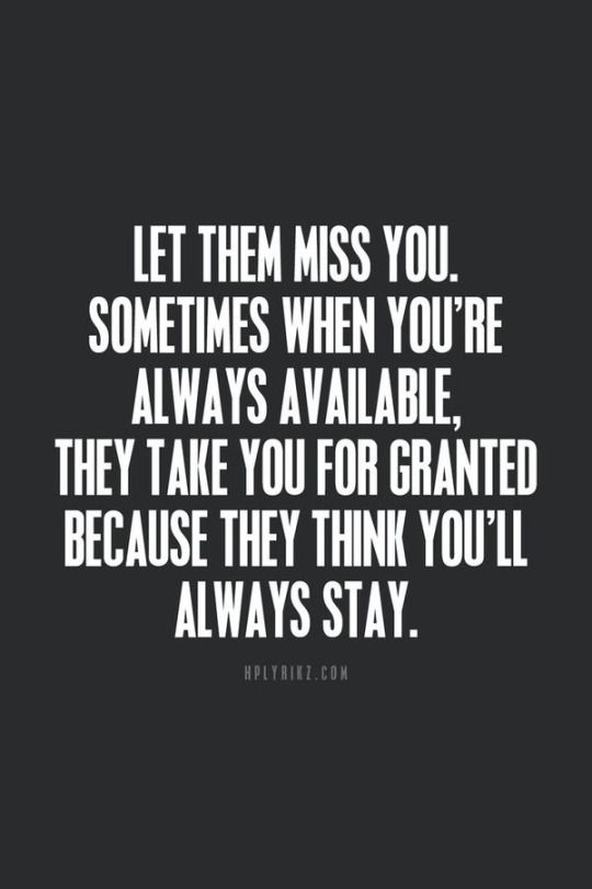 Let them miss you. Sometimes when you're always available they take you for granted because they think you'll always stay