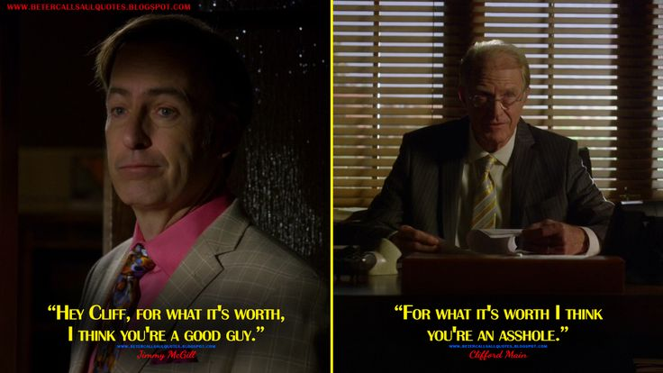 #JimmyMcGill: Hey Cliff, for what it's worth, I think you're a good guy. #CliffordMain: For what it's worth I think you're an asshole.  http://bettercallsaulquotes.blogspot.rs/2016/04/jimmy-mcgill-hey-cliff-for-what-its.html #BetterCallSaul
