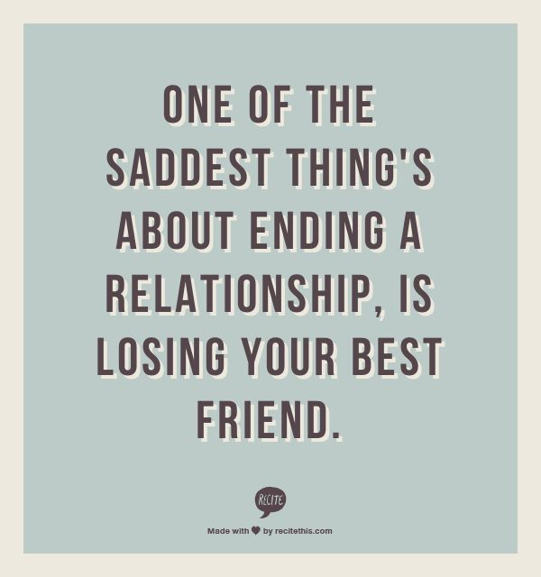 One of the saddest thing's about ending a relationship, is losing your best friend.