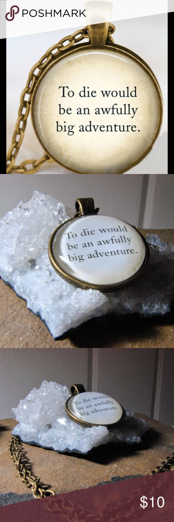 "To die would be an awfully big adventure necklace ""To die would be an awfully big adventure"" necklace originally quoted by Peter Pan in the novel by J.M. Barrie. Bronze pendant necklace on a 20 inch chain.  a reminder that death is not the end, just a new beginning. Jewelry Necklaces"
