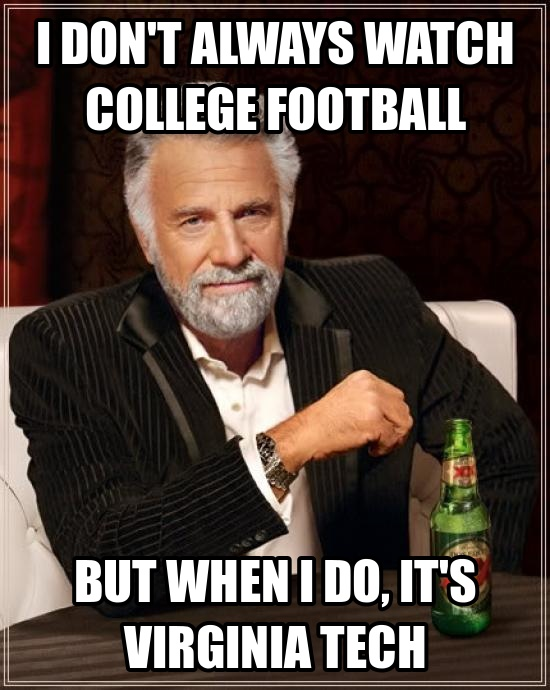 Virginia Tech! Go HOKIES!!!  Haha, this is totally me.  I don't always watch football, but when I do its the Hokies!