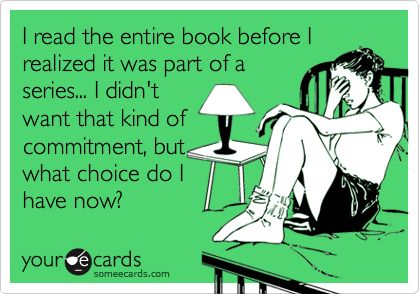 Even worse when you get addicted to a series just to find out that it's not done being write yet.
