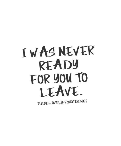 I was never ready for you to leave