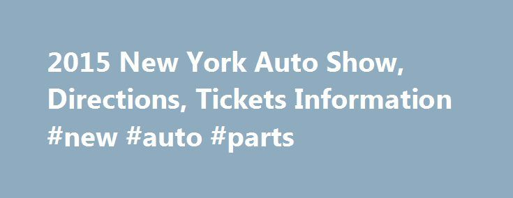 2015 New York Auto Show, Directions, Tickets Information #new #auto #parts http://philippines.remmont.com/2015-new-york-auto-show-directions-tickets-information-new-auto-parts/  #ny auto show # When: April 3 – April 12, 2015. Where: Javits Center, 11th Avenue and 34th St. NYC. Getting there: 8th Ave. A, C, or E trains; 7th Ave. 1, 2, or 3 trains; M42 shuttle bus. Catch all the excitement at this year's New York Auto Show from Friday, April 3 through Sunday, April 12, 2015 at the Javits…
