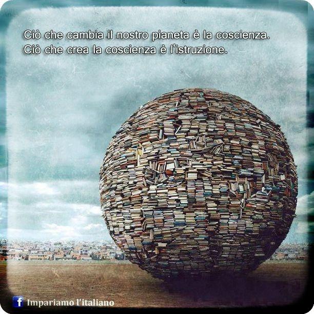 Ciò che cambia il nostro pianeta è la coscienza. Ciò che crea la coscienza è l'istruzione.
