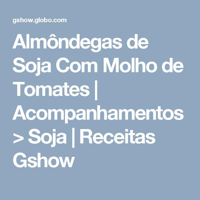 Almôndegas de Soja Com Molho de Tomates | Acompanhamentos > Soja | Receitas Gshow