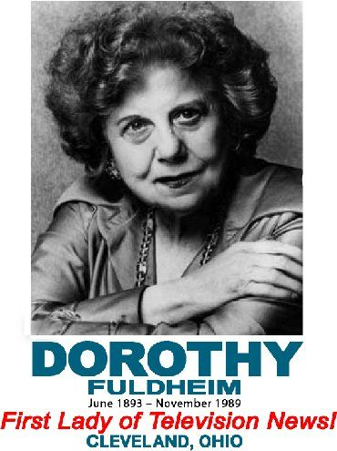 "Dorothy Fuldheim, 1893–1989, American journalist and anchor in Cleveland, Ohio. Fuldheim is credited with being the first woman in the United States to anchor a television news broadcast as well to host her own television show. She has been referred to as the ""First Lady of Television News."" Barbara Walters of ABC News said that Fuldheim ""was probably the first woman to be taken seriously doing the news. I knew Dorothy, and she made us all proud,"" said Walters."
