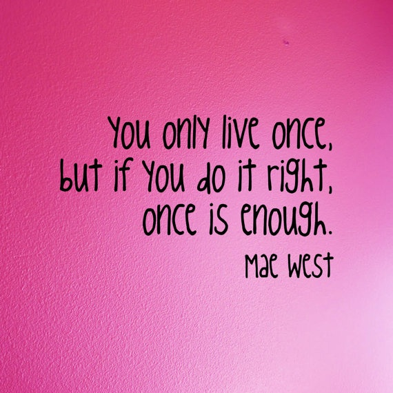 """""""You only live once. But if you do it right, once is enough."""" -Mae West"""