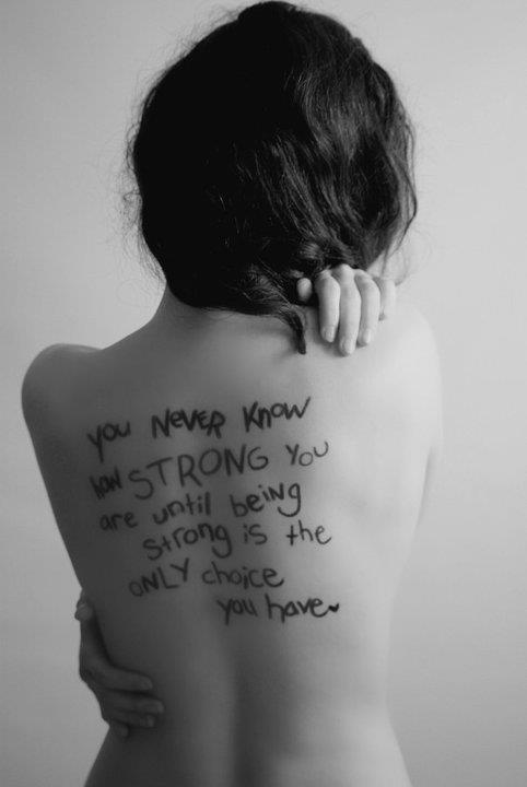 Du wirst erst merken, wie stark Du bist, wenn Du keine andere Wahl mehr hast, als stark zu sein