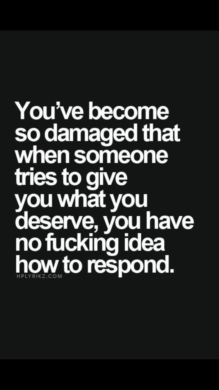 You ve be e so damaged that when someone tries to give you what you deserve you have no fucking idea how to respond