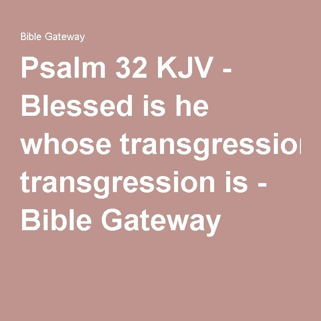 Psalm 32 KJV - Blessed is he whose transgression is - Bible Gateway