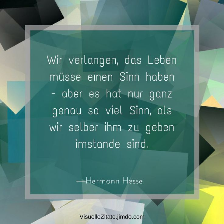 Wir verlangen das Leben müsse einen Sinn haben aber es hat nur ganz genau so viel Sinn als wir selber ihm zu geben imstande sind Hermann Hesse, visuelle zitate, quotes, weisheiten