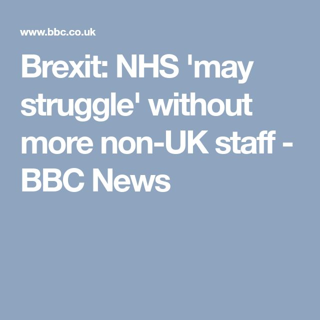 Brexit: NHS 'may struggle' without more non-UK staff - BBC News