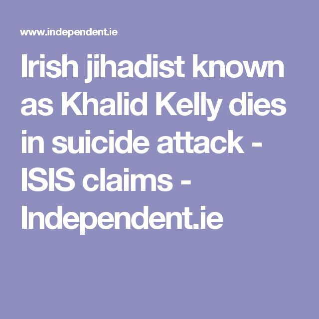 Irish jihadist known as Khalid Kelly dies in suicide attack - ISIS claims - Independent.ie