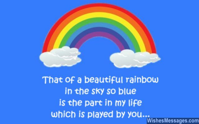 That of a beautiful rainbow in the sky so blue, is the part in my life which is played by you. via WishesMessages.com