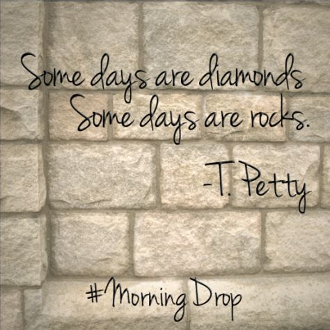Some days are diamonds. Some days are rocks. T. Petty #quote #MorningDrop - Anchor Drop